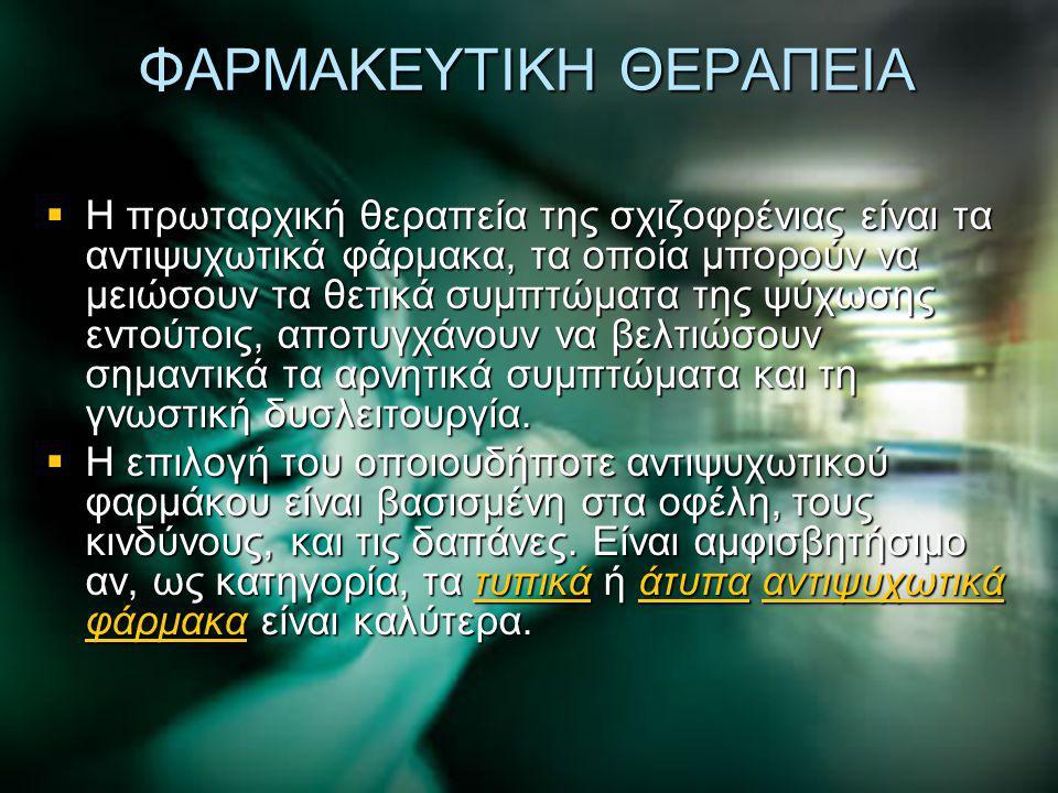 ΦΑΡΜΑΚΕΥΤΙΚΗ ΘΕΡΑΠΕΙΑ  Η πρωταρχική θεραπεία της σχιζοφρένιας είναι τα αντιψυχωτικά φάρμακα, τα οποία μπορούν να μειώσουν τα θετικά συμπτώματα της ψύ