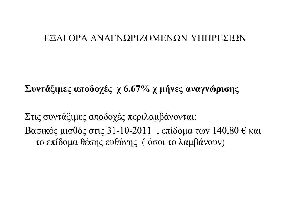 ΕΞΑΓΟΡΑ ΑΝΑΓΝΩΡΙΖΟΜΕΝΩΝ ΥΠΗΡΕΣΙΩΝ Συντάξιμες αποδοχές χ 6.67% χ μήνες αναγνώρισης Στις συντάξιμες αποδοχές περιλαμβάνονται: Βασικός μισθός στις 31-10-2011, επίδομα των 140,80 € και το επίδομα θέσης ευθύνης ( όσοι το λαμβάνουν)