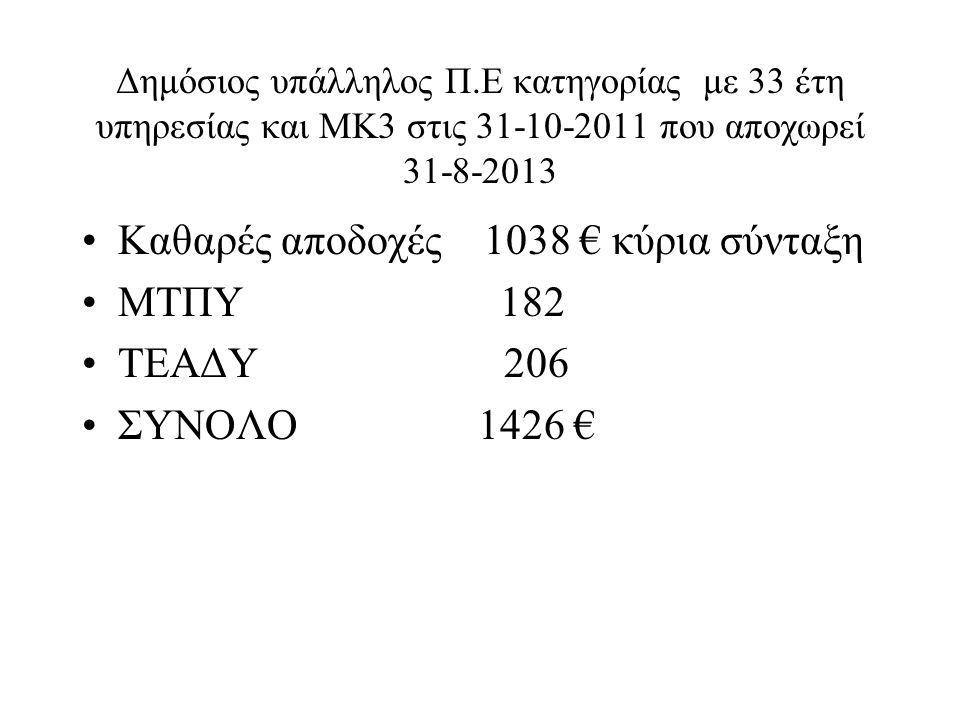 Δημόσιος υπάλληλος Π.Ε κατηγορίας με 33 έτη υπηρεσίας και ΜΚ3 στις 31-10-2011 που αποχωρεί 31-8-2013 Καθαρές αποδοχές 1038 € κύρια σύνταξη ΜΤΠΥ 182 ΤΕ