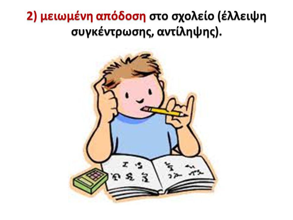 2) μειωμένη απόδοση στο σχολείο (έλλειψη συγκέντρωσης, αντίληψης).