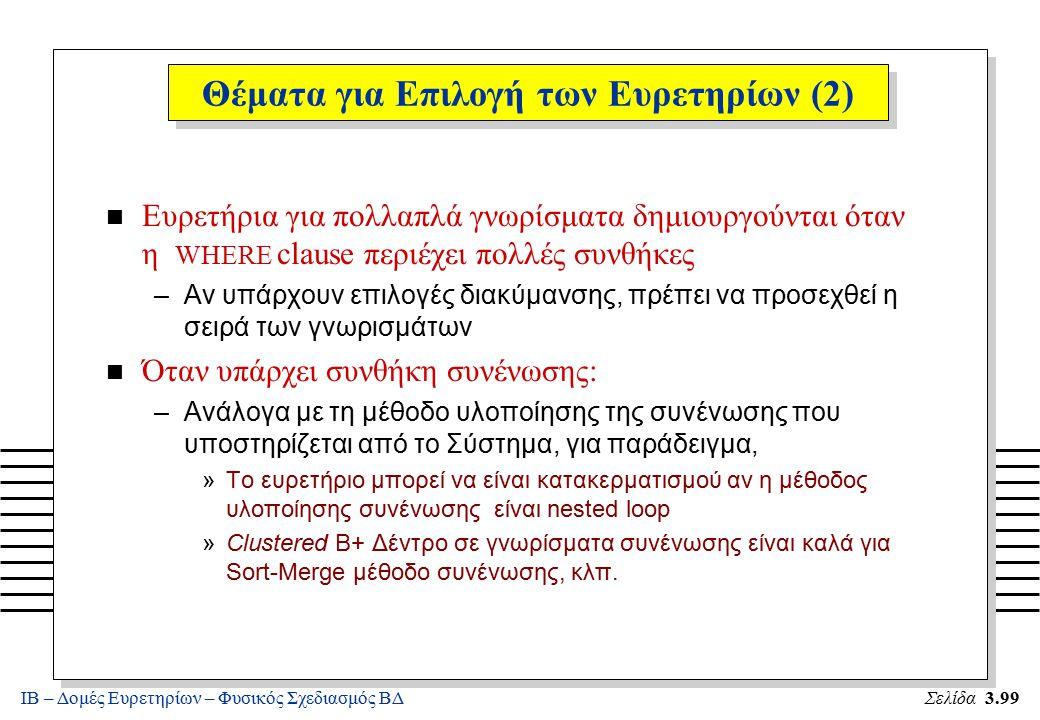 ΙΒ – Δομές Ευρετηρίων – Φυσικός Σχεδιασμός ΒΔΣελίδα 3.99 n Ευρετήρια για πολλαπλά γνωρίσματα δημιουργούνται όταν η WHERE clause περιέχει πολλές συνθήκ