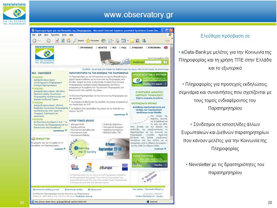 20 www.observatory.gr Ελεύθερη πρόσβαση σε eData-Bank με μελέτες για την Κοινωνία της Πληροφορίας και τη χρήση ΤΠΕ στην Ελλάδα και το εξωτερικό Πληροφορίες για προσεχείς εκδηλώσεις, σεμινάρια και συναντήσεις που σχετίζονται με τους τομείς ενδιαφέροντος του Παρατηρητηρίου Σύνδεσμοι σε ιστοσελίδες άλλων Ευρωπαϊκών και Διεθνών παρατηρητηρίων που κάνουν μελέτες για την Κοινωνία της Πληροφορίας Newsletter με τις δραστηριότητες του παρατηρητηρίου 20