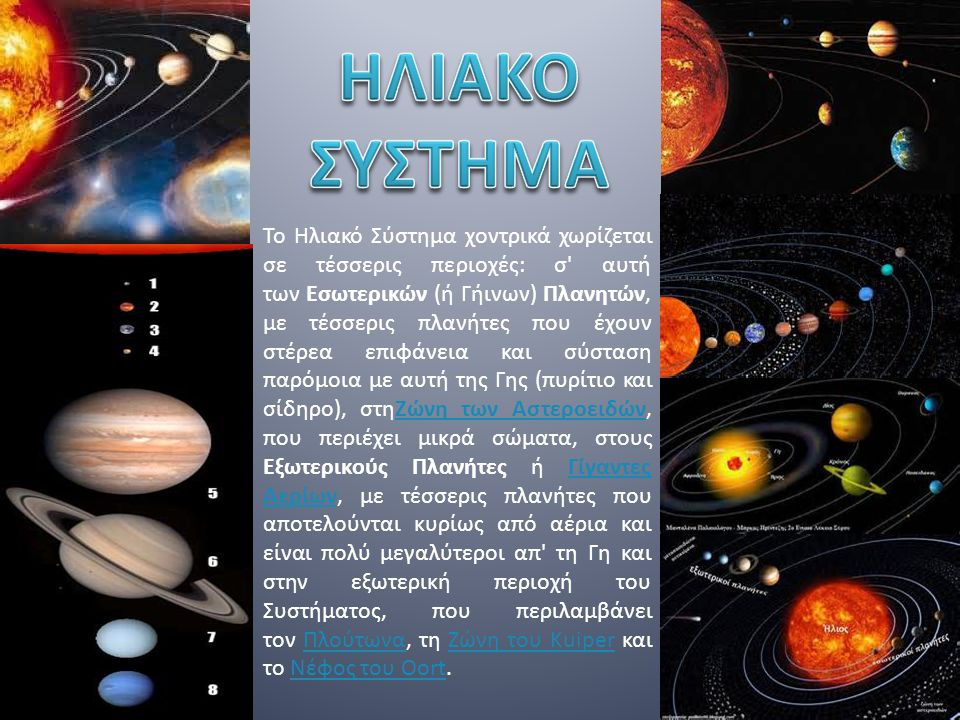 Το Ηλιακό Σύστημα χοντρικά χωρίζεται σε τέσσερις περιοχές: σ αυτή των Εσωτερικών (ή Γήινων) Πλανητών, με τέσσερις πλανήτες που έχουν στέρεα επιφάνεια και σύσταση παρόμοια με αυτή της Γης (πυρίτιο και σίδηρο), στηΖώνη των Αστεροειδών, που περιέχει μικρά σώματα, στους Εξωτερικούς Πλανήτες ή Γίγαντες Αερίων, με τέσσερις πλανήτες που αποτελούνται κυρίως από αέρια και είναι πολύ μεγαλύτεροι απ τη Γη και στην εξωτερική περιοχή του Συστήματος, που περιλαμβάνει τον Πλούτωνα, τη Ζώνη του Kuiper και το Νέφος του Oort.Ζώνη των ΑστεροειδώνΓίγαντες ΑερίωνΠλούτωναΖώνη του KuiperΝέφος του Oort