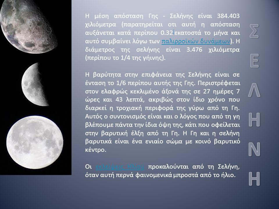 Η μέση απόσταση Γης - Σελήνης είναι 384.403 χιλιόμετρα (παρατηρείται οτι αυτή η απόσταση αυξάνεται κατά περίπου 0.32 [ εκατοστά το μήνα και αυτό συμβαίνει λόγω των παλιρροϊκών δυνάμεων).