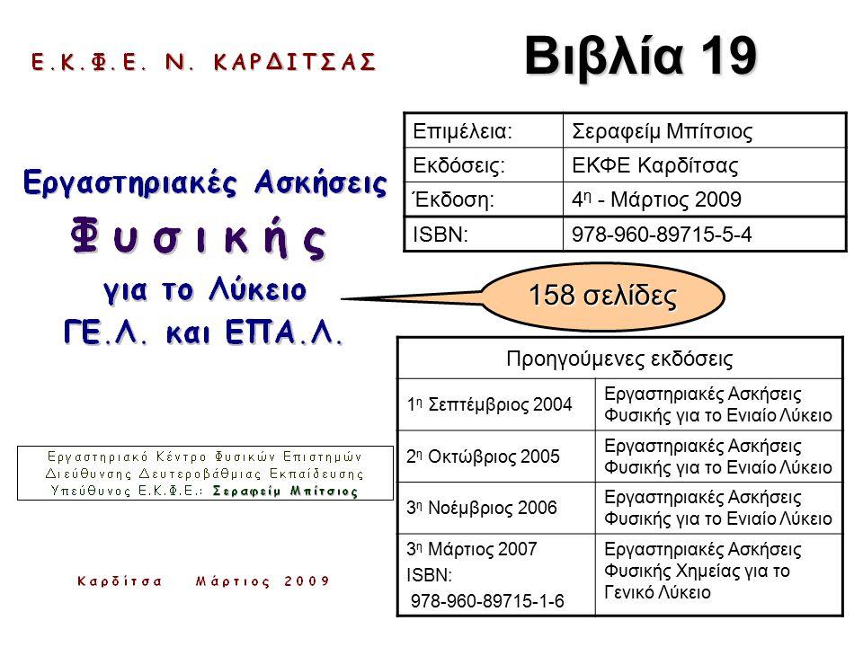 Βιβλία 19 Επιμέλεια:Σεραφείμ Μπίτσιος Εκδόσεις:ΕΚΦΕ Καρδίτσας Έκδοση:4 η - Μάρτιος 2009 ISBN:978-960-89715-5-4 Προηγούμενες εκδόσεις 1 η Σεπτέμβριος 2004 Εργαστηριακές Ασκήσεις Φυσικής για το Ενιαίο Λύκειο 2 η Οκτώβριος 2005 Εργαστηριακές Ασκήσεις Φυσικής για το Ενιαίο Λύκειο 3 η Νοέμβριος 2006 Εργαστηριακές Ασκήσεις Φυσικής για το Ενιαίο Λύκειο 3 η Μάρτιος 2007 ISBN: 978-960-89715-1-6 Εργαστηριακές Ασκήσεις Φυσικής Χημείας για το Γενικό Λύκειο 158 σελίδες
