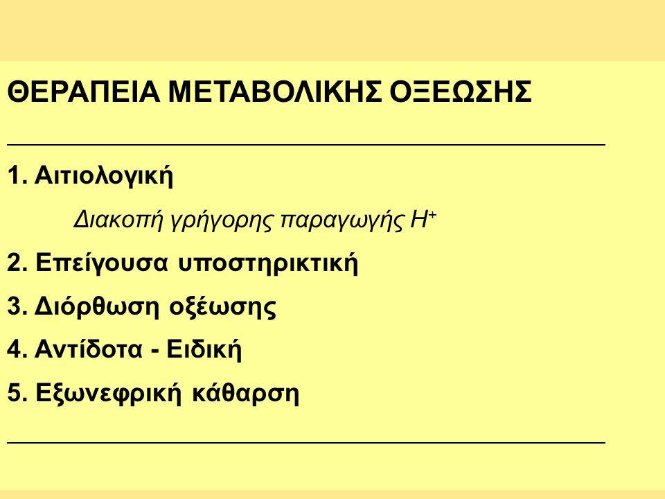 ΘΕΡΑΠΕΙΑ ΜΕΤΑΒΟΛΙΚΗΣ ΟΞΕΩΣΗΣ 1. Αιτιολογική Διακοπή γρήγορης παραγωγής Η + 2. Επείγουσα υποστηρικτική 3. Διόρθωση οξέωσης 4. Αντίδοτα - Ειδική 5. Εξων
