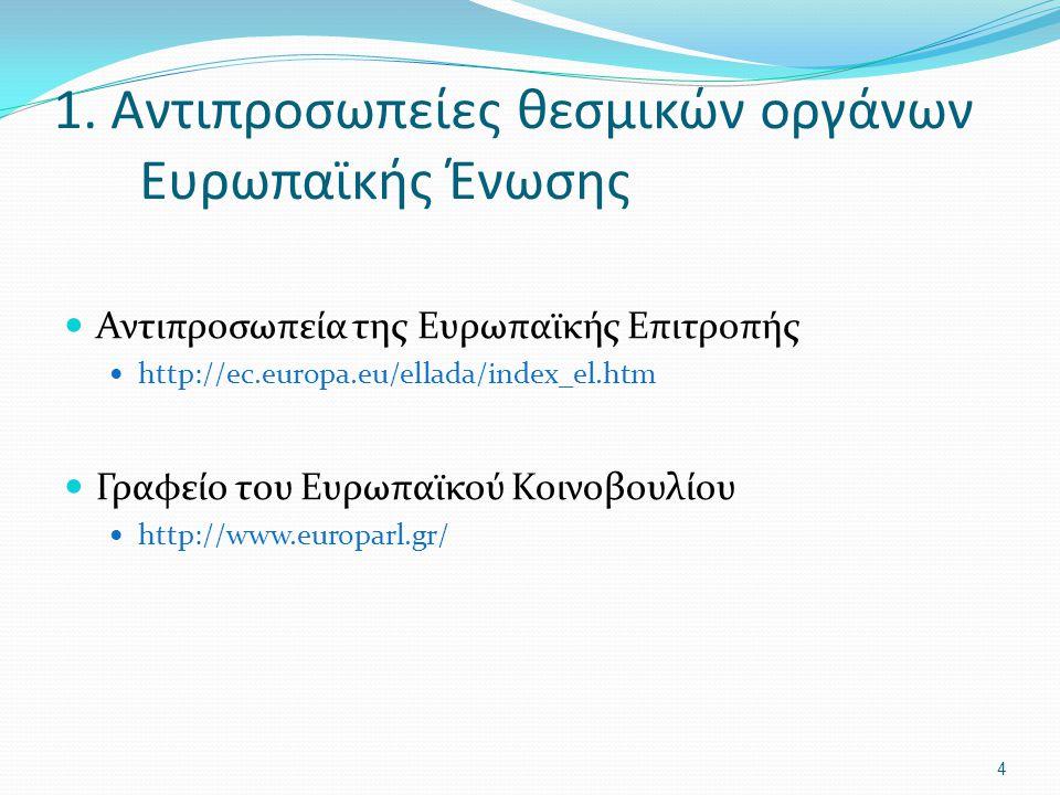 1. Αντιπροσωπείες θεσμικών οργάνων Ευρωπαϊκής Ένωσης Αντιπροσωπεία της Ευρωπαϊκής Επιτροπής http://ec.europa.eu/ellada/index_el.htm Γραφείο του Ευρωπα