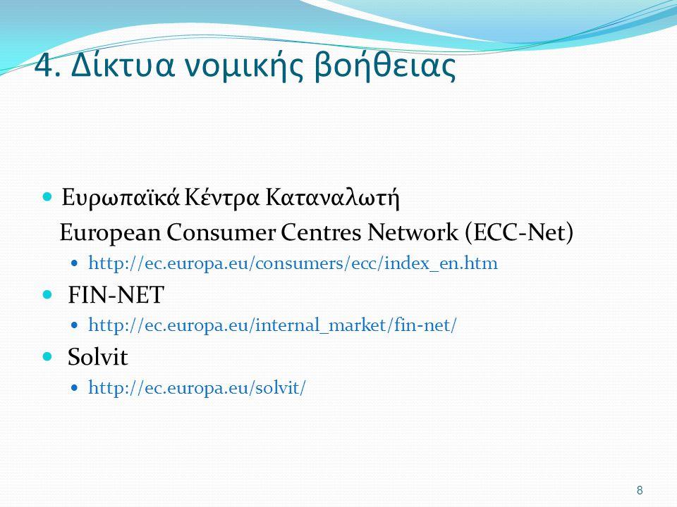 4. Δίκτυα νομικής βοήθειας Ευρωπαϊκά Κέντρα Καταναλωτή European Consumer Centres Network (ECC-Net) http://ec.europa.eu/consumers/ecc/index_en.htm FIN-