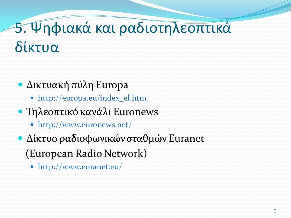 5. Ψηφιακά και ραδιοτηλεοπτικά δίκτυα Δικτυακή πύλη Europa http://europa.eu/index_el.htm Τηλεοπτικό κανάλι Euronews http://www.euronews.net/ Δίκτυο ρα
