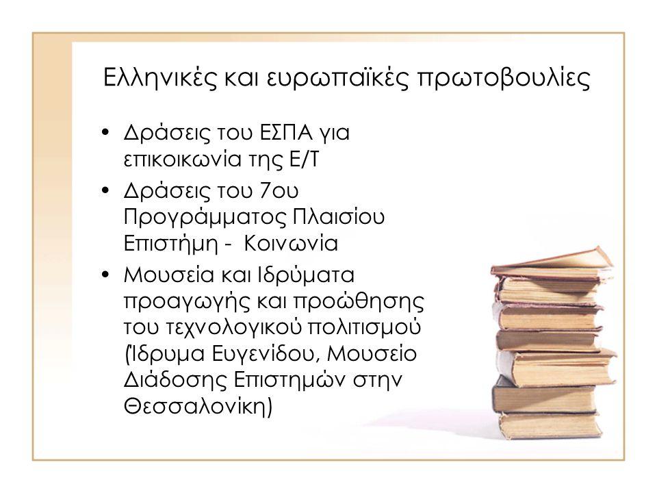 Ελληνικές και ευρωπαϊκές πρωτοβουλίες Δράσεις του ΕΣΠΑ για επικοικωνία της Ε/Τ Δράσεις του 7ου Προγράμματος Πλαισίου Επιστήμη - Κοινωνία Μουσεία και Ιδρύματα προαγωγής και προώθησης του τεχνολογικού πολιτισμού (Ίδρυμα Ευγενίδου, Μουσείο Διάδοσης Επιστημών στην Θεσσαλονίκη)