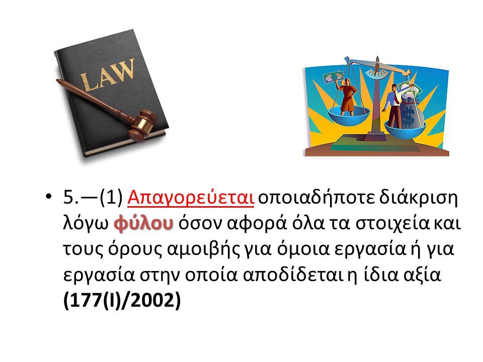 φύλου 5.—(1) Απαγορεύεται οποιαδήποτε διάκριση λόγω φύλου όσον αφορά όλα τα στοιχεία και τους όρους αμοιβής για όμοια εργασία ή για εργασία στην οποία αποδίδεται η ίδια αξία (177(I)/2002)