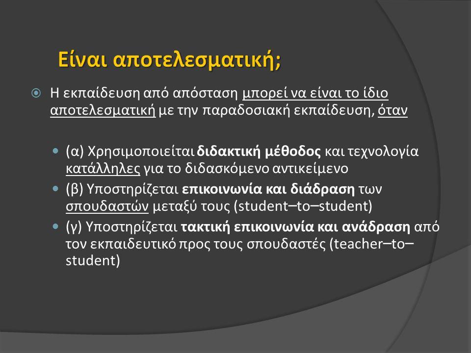  Η εκπαίδευση από απόσταση μπορεί να είναι το ίδιο αποτελεσματική με την παραδοσιακή εκπαίδευση, όταν (α) Χρησιμοποιείται διδακτική μέθοδος και τεχνολογία κατάλληλες για το διδασκόμενο αντικείμενο (β) Υποστηρίζεται επικοινωνία και διάδραση των σπουδαστών μεταξύ τους (student – to – student) (γ) Υποστηρίζεται τακτική επικοινωνία και ανάδραση από τον εκπαιδευτικό προς τους σπουδαστές (teacher – to – student)