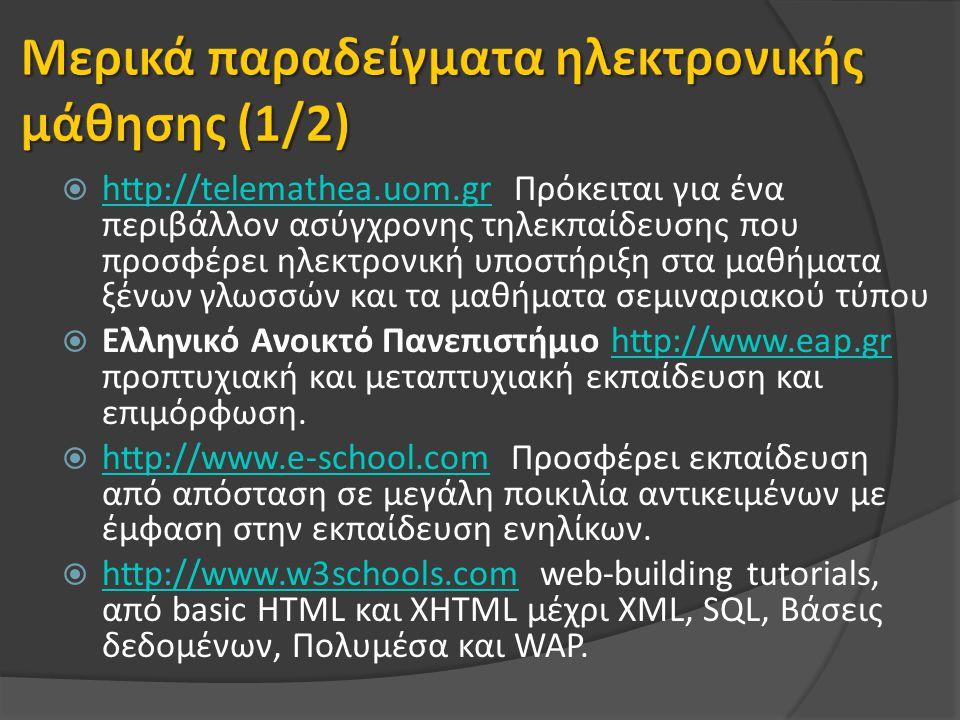  http://telemathea.uom.gr Πρόκειται για ένα περιβάλλον ασύγχρονης τηλεκπαίδευσης που προσφέρει ηλεκτρονική υποστήριξη στα μαθήματα ξένων γλωσσών και τα μαθήματα σεμιναριακού τύπου http://telemathea.uom.gr  Ελληνικό Ανοικτό Πανεπιστήμιο http://www.eap.gr προπτυχιακή και μεταπτυχιακή εκπαίδευση και επιμόρφωση.http://www.eap.gr  http://www.e-school.com Προσφέρει εκπαίδευση από απόσταση σε μεγάλη ποικιλία αντικειμένων με έμφαση στην εκπαίδευση ενηλίκων.