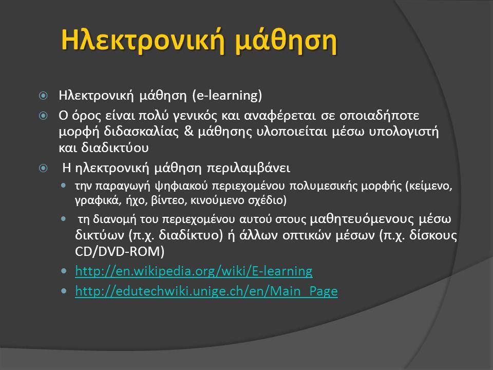  Ηλεκτρονική μάθηση (e-learning)  Ο όρος είναι πολύ γενικός και αναφέρεται σε οποιαδήποτε μορφή διδασκαλίας & μάθησης υλοποιείται μέσω υπολογιστή και διαδικτύου  Η ηλεκτρονική μάθηση περιλαμβάνει την παραγωγή ψηφιακού περιεχομένου πολυμεσικής μορφής (κείμενο, γραφικά, ήχο, βίντεο, κινούμενο σχέδιο) τη διανομή του περιεχομένου αυτού στους μαθητευόμενους μέσω δικτύων (π.χ.