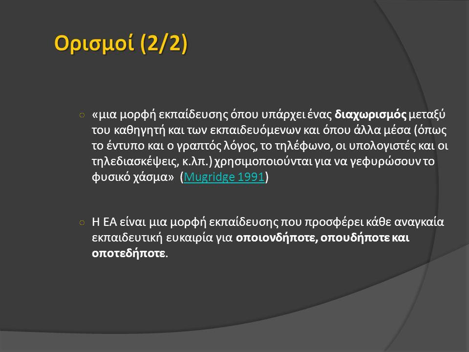 ○ «μια μορφή εκπαίδευσης όπου υπάρχει ένας διαχωρισμός μεταξύ του καθηγητή και των εκπαιδευόμενων και όπου άλλα μέσα (όπως το έντυπο και ο γραπτός λόγος, το τηλέφωνο, οι υπολογιστές και οι τηλεδιασκέψεις, κ.λπ.) χρησιμοποιούνται για να γεφυρώσουν το φυσικό χάσμα» (Mugridge 1991)Mugridge 1991 ○ Η ΕΑ είναι μια μορφή εκπαίδευσης που προσφέρει κάθε αναγκαία εκπαιδευτική ευκαιρία για οποιονδήποτε, οπουδήποτε και οποτεδήποτε.