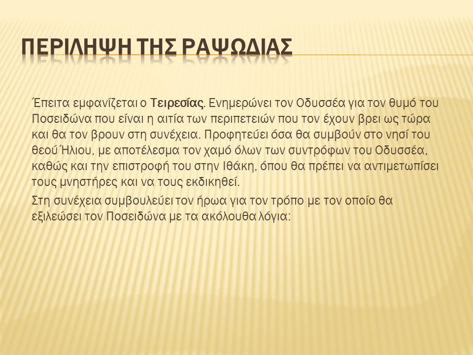 Έπειτα εμφανίζεται ο Τειρεσίας. Ενημερώνει τον Οδυσσέα για τον θυμό του Ποσειδώνα που είναι η αιτία των περιπετειών που τον έχουν βρει ως τώρα και θα