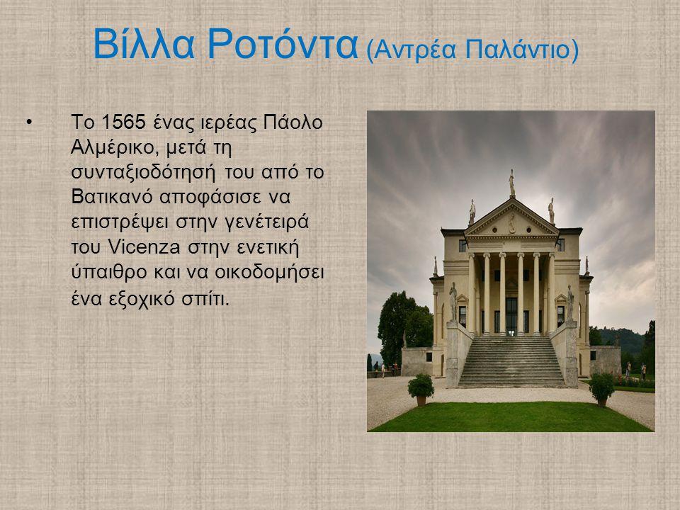 Βίλλα Ροτόντα (Αντρέα Παλάντιο) Το 1565 ένας ιερέας Πάολο Αλμέρικο, μετά τη συνταξιοδότησή του από το Βατικανό αποφάσισε να επιστρέψει στην γενέτειρά του Vicenza στην ενετική ύπαιθρο και να οικοδομήσει ένα εξοχικό σπίτι.