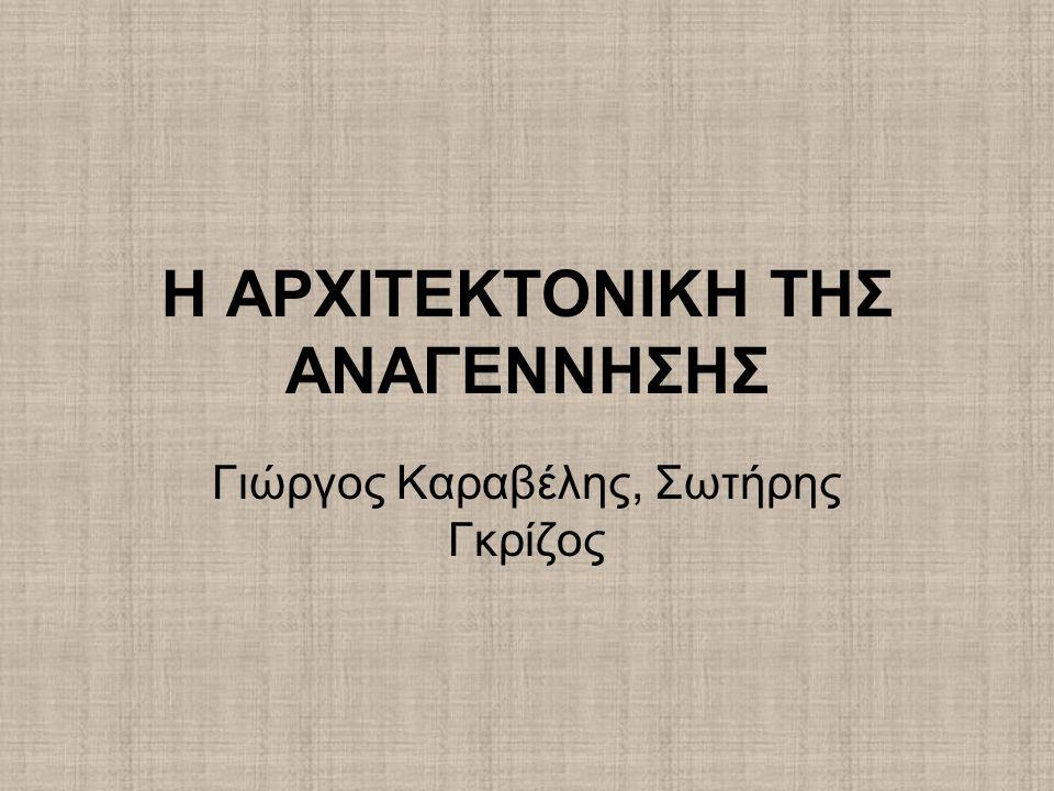 Η ΑΡΧΙΤΕΚΤΟΝΙΚΗ ΤΗΣ ΑΝΑΓΕΝΝΗΣΗΣ Γιώργος Καραβέλης, Σωτήρης Γκρίζος