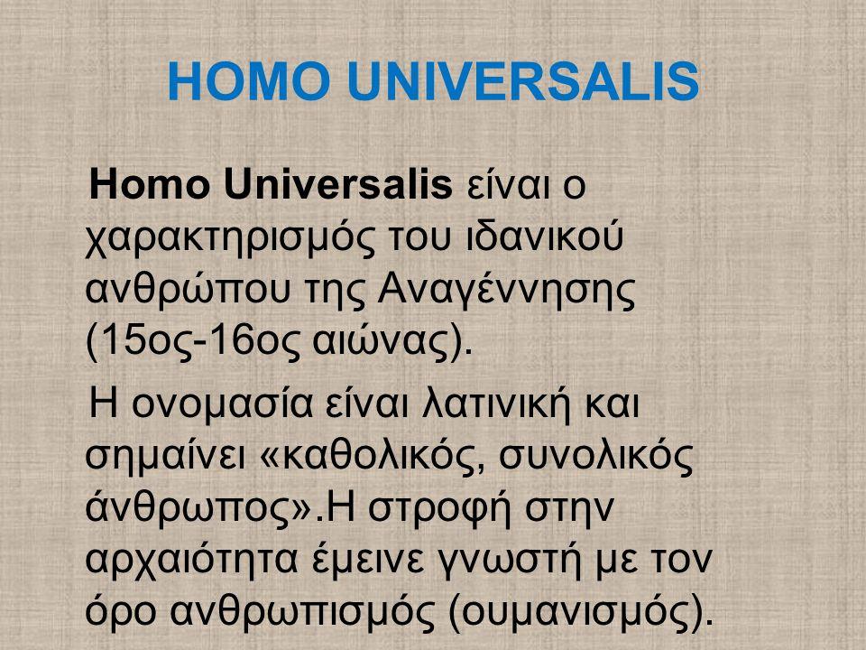 HOMO UNIVERSALIS Homo Universalis είναι ο χαρακτηρισμός του ιδανικού ανθρώπου της Αναγέννησης (15ος-16ος αιώνας). Η ονομασία είναι λατινική και σημαίν