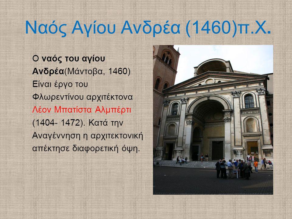 Ναός Αγίου Ανδρέα (1460)π.Χ. Ο ναός του αγίου Ανδρέα(Μάντοβα, 1460) Είναι έργο του Φλωρεντίνου αρχιτέκτονα Λέον Μπατίστα Αλμπέρτι (1404- 1472). Κατά τ
