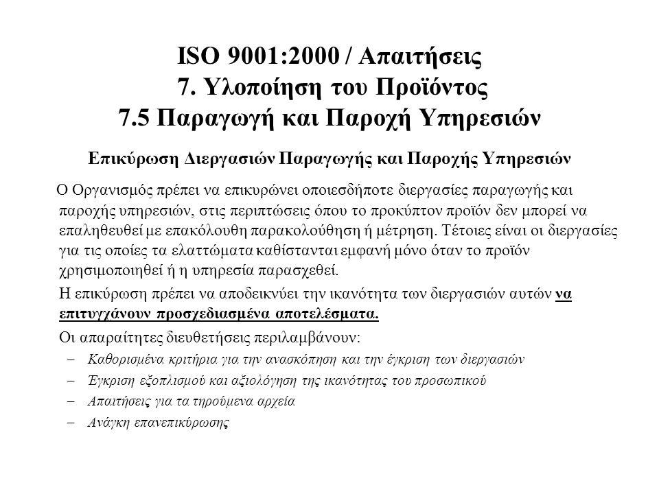 ISO 9001:2000 / Απαιτήσεις 7. Υλοποίηση του Προϊόντος 7.5 Παραγωγή και Παροχή Υπηρεσιών Επικύρωση Διεργασιών Παραγωγής και Παροχής Υπηρεσιών Ο Οργανισ