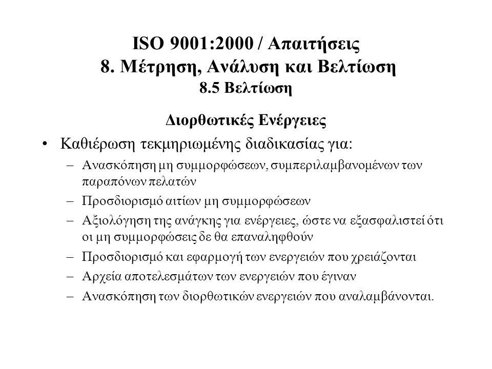ISO 9001:2000 / Απαιτήσεις 8. Μέτρηση, Ανάλυση και Βελτίωση 8.5 Βελτίωση Διορθωτικές Ενέργειες Καθιέρωση τεκμηριωμένης διαδικασίας για: –Ανασκόπηση μη