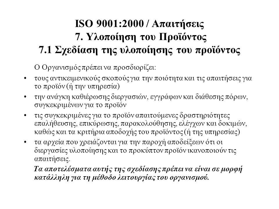 ISO 9001:2000 / Απαιτήσεις 7. Υλοποίηση του Προϊόντος 7.1 Σχεδίαση της υλοποίησης του προϊόντος Ο Οργανισμός πρέπει να προσδιορίζει: τους αντικειμενικ