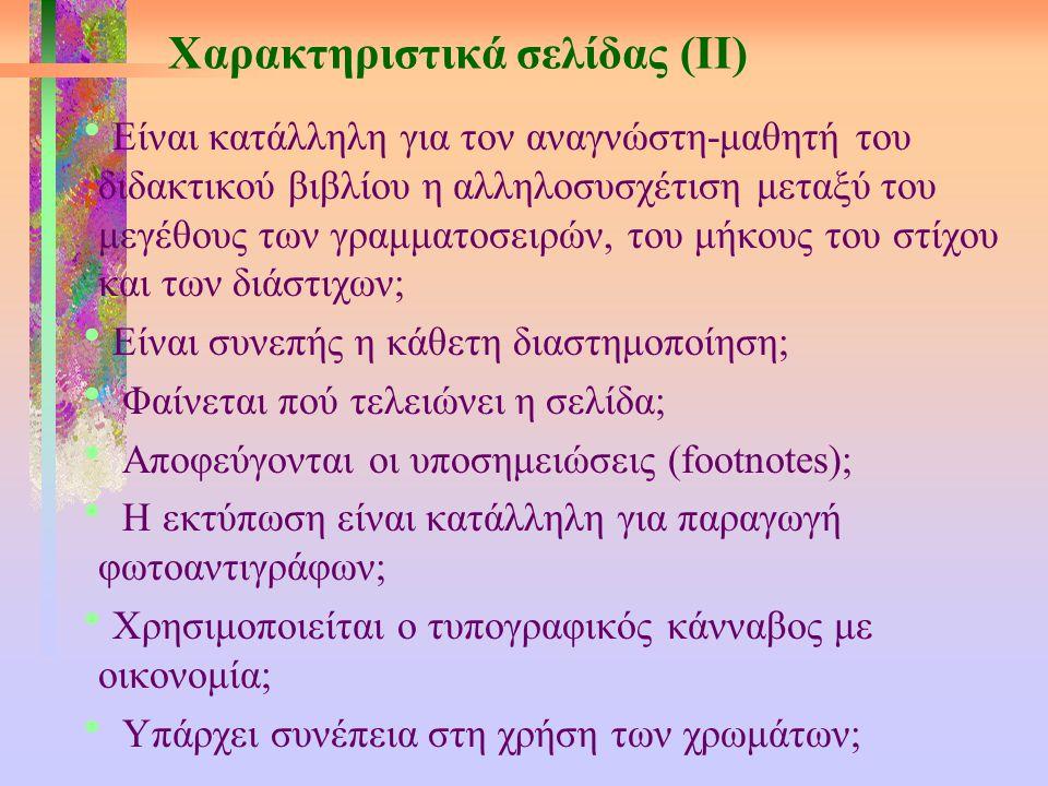 Χαρακτηριστικά σελίδας (ΙΙ)  Είναι κατάλληλη για τον αναγνώστη-μαθητή του διδακτικού βιβλίου η αλληλοσυσχέτιση μεταξύ του μεγέθους των γραμματοσειρών, του μήκους του στίχου και των διάστιχων;  Είναι συνεπής η κάθετη διαστημοποίηση;  Φαίνεται πού τελειώνει η σελίδα;  Αποφεύγονται οι υποσημειώσεις (footnotes);  Η εκτύπωση είναι κατάλληλη για παραγωγή φωτοαντιγράφων;  Χρησιμοποιείται ο τυπογραφικός κάνναβος με οικονομία;  Υπάρχει συνέπεια στη χρήση των χρωμάτων;