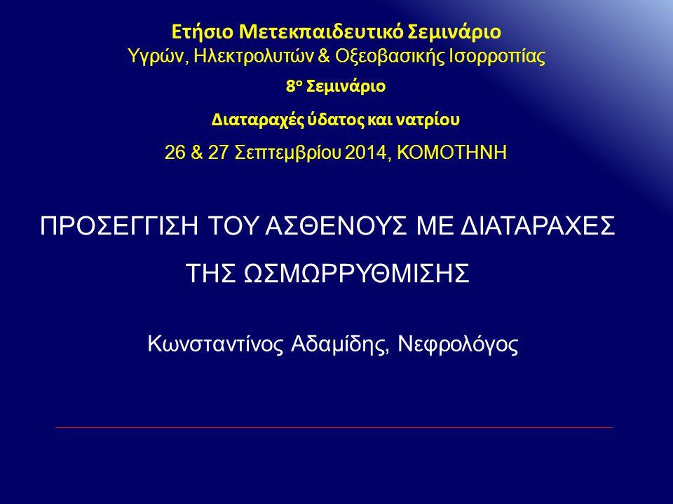 ΠΡΟΣΕΓΓΙΣΗ ΤΟΥ ΑΣΘΕΝΟΥΣ ΜΕ ΔΙΑΤΑΡΑΧΕΣ ΤΗΣ ΩΣΜΩΡΡΥΘΜΙΣΗΣ Ετήσιο Μετεκπαιδευτικό Σεμινάριο Υγρών, Ηλεκτρολυτών & Οξεοβασικής Ισορροπίας 8 ο Σεμινάριο Δι