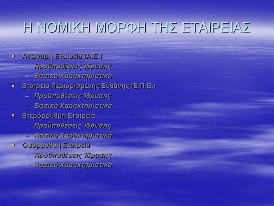 Η ΝΟΜΙΚΗ ΜΟΡΦΗ ΤΗΣ ΕΤΑΙΡΕΙΑΣ  Ανώνυμη Εταιρεία (Α.Ε.) –Προϋποθέσεις Ίδρυσης –Βασικά Χαρακτηριστικά  Εταιρεία Περιορισμένης Ευθύνης (Ε.Π.Ε.) –Προϋποθέσεις Ίδρυσης –Βασικά Χαρακτηριστικά  Ετερόρρυθμη Εταιρεία –Προϋποθέσεις Ίδρυσης –Βασικά Χαρακτηριστικά  Ομόρρυθμη Εταιρεία –Προϋποθέσεις Ίδρυσης –Βασικά Χαρακτηριστικά