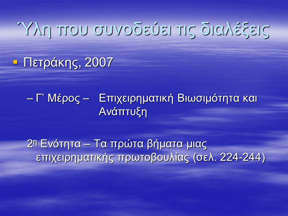Ύλη που συνοδεύει τις διαλέξεις  Πετράκης, 2007 –Γ' Μέρος –Επιχειρηματική Βιωσιμότητα και Ανάπτυξη 2 η Ενότητα – Τα πρώτα βήματα μιας επιχειρηματικής πρωτοβουλίας (σελ.