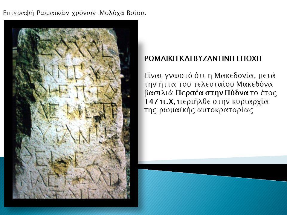 ΡΩΜΑΪΚΗ ΚΑΙ ΒΥΖΑΝΤΙΝΗ ΕΠΟΧΗ Είναι γνωστό ότι η Μακεδονία, μετά την ήττα του τελευταίου Μακεδόνα βασιλιά Περσέα στην Πύδνα το έτος 147 π.Χ, περιήλθε στ