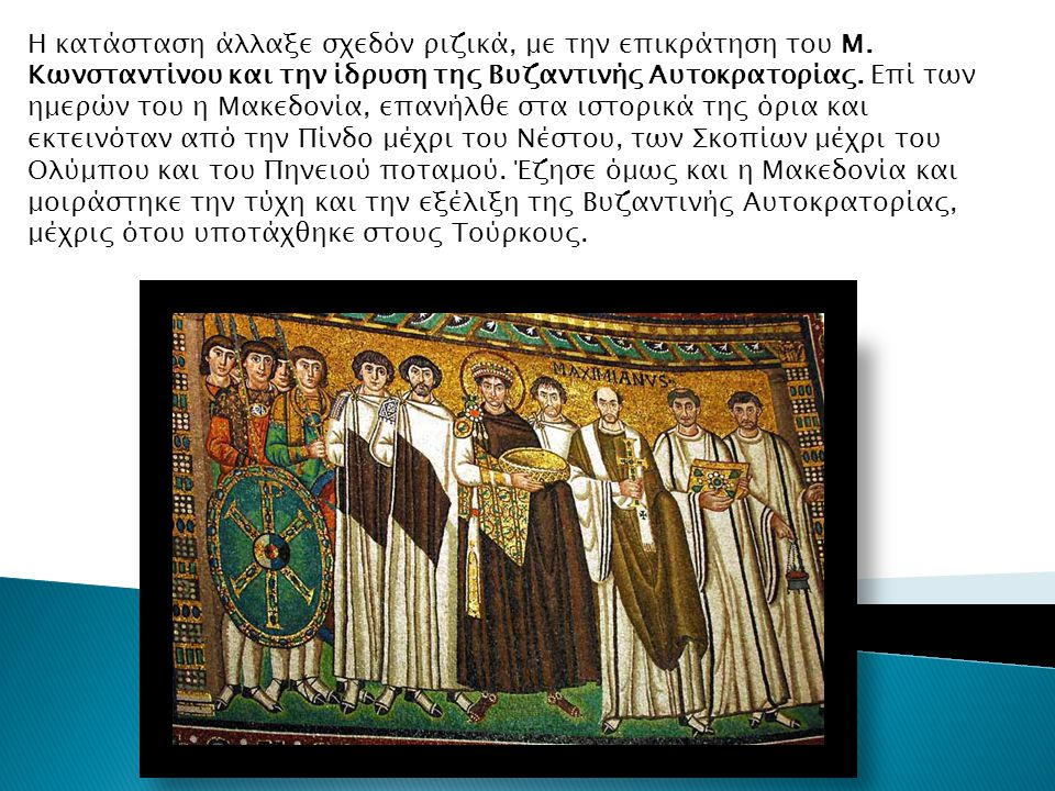 Η κατάσταση άλλαξε σχεδόν ριζικά, με την επικράτηση του Μ. Κωνσταντίνου και την ίδρυση της Βυζαντινής Αυτοκρατορίας. Επί των ημερών του η Μακεδονία, ε