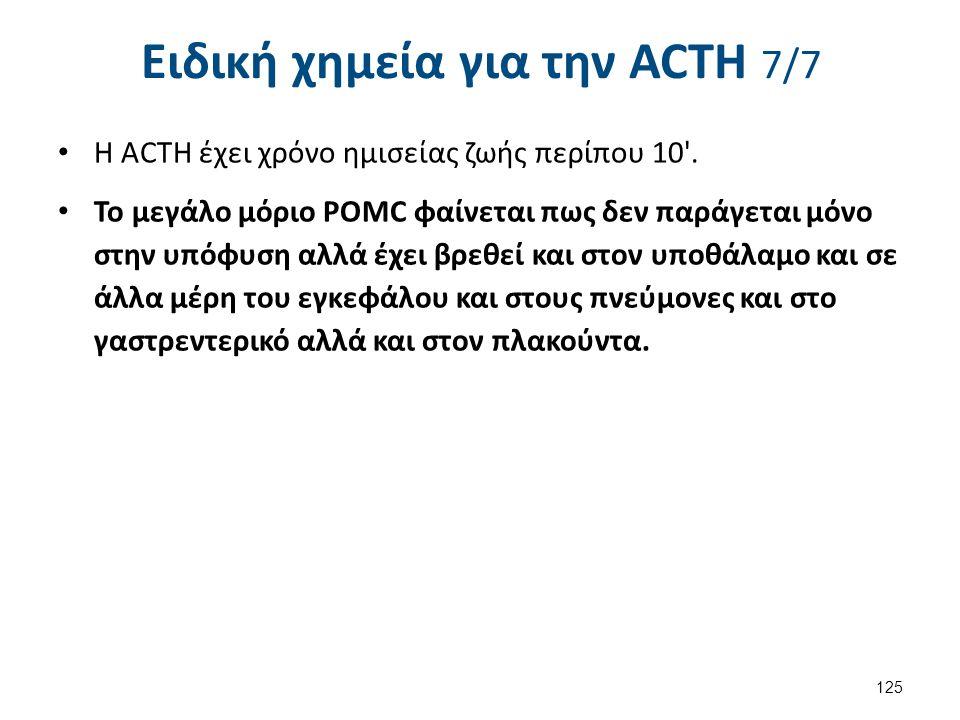 Ειδική χημεία για την ACΤH 7/7 Η ACTH έχει χρόνο ημισείας ζωής περίπου 10'. Το μεγάλο μόριο POMC φαίνεται πως δεν παράγεται μόνο στην υπόφυση αλλά έχε
