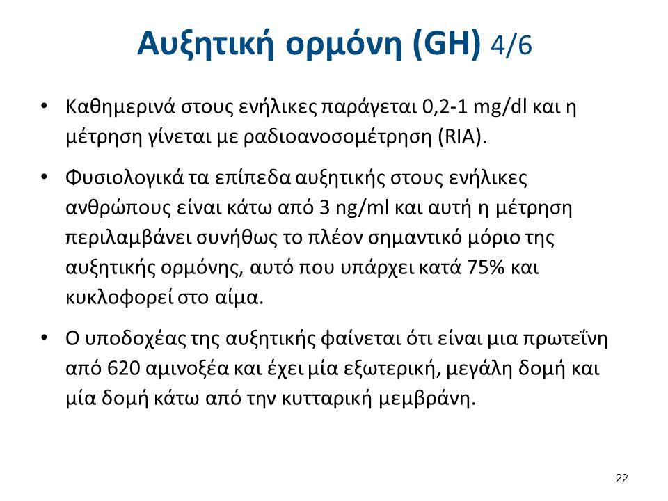 Αυξητική ορμόνη (GH) 4/6 Καθημερινά στους ενήλικες παράγεται 0,2-1 mg/dl και η μέτρηση γίνεται με ραδιοανοσομέτρηση (RIA). Φυσιολογικά τα επίπεδα αυξη
