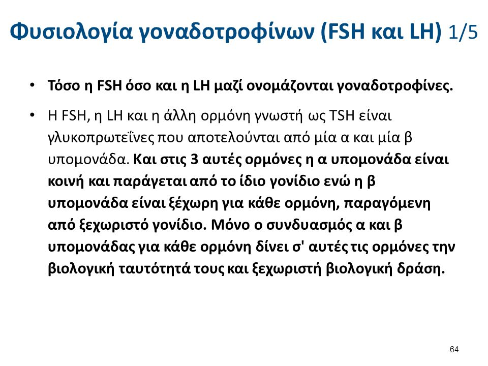 Φυσιολογία γοναδοτροφίνων (FSH και LH) 1/5 Τόσο η FSH όσο και η LΗ μαζί ονομάζονται γοναδοτροφίνες. Η FSH, η LΗ και η άλλη ορμόνη γνωστή ως TSH είναι