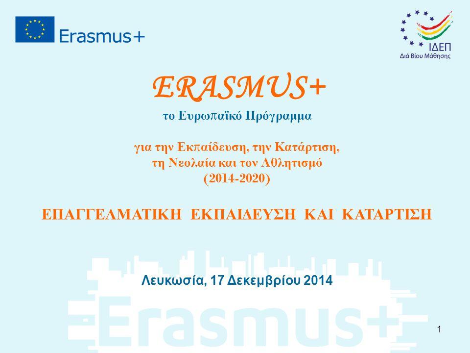 ERASMUS+ το Ευρω π αϊκό Πρόγραμμα για την Εκ π αίδευση, την Κατάρτιση, τη Νεολαία και τον Αθλητισμό (2014-2020) ΕΠΑΓΓΕΛΜΑΤΙΚΗ ΕΚΠΑΙΔΕΥΣΗ ΚΑΙ ΚΑΤΑΡΤΙΣΗ Λευκωσία, 17 Δεκεμβρίου 2014 1