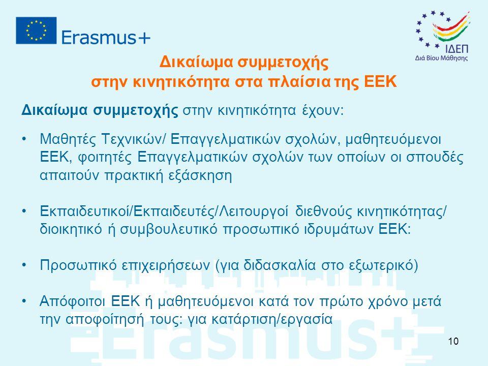 Δικαίωμα συμμετοχής στην κινητικότητα στα πλαίσια της ΕΕΚ Δικαίωμα συμμετοχής στην κινητικότητα έχουν: Μαθητές Τεχνικών/ Επαγγελματικών σχολών, μαθητευόμενοι ΕΕΚ, φοιτητές Επαγγελματικών σχολών των οποίων οι σπουδές απαιτούν πρακτική εξάσκηση Εκπαιδευτικοί/Εκπαιδευτές/Λειτουργοί διεθνούς κινητικότητας/ διοικητικό ή συμβουλευτικό προσωπικό ιδρυμάτων ΕΕΚ: Προσωπικό επιχειρήσεων (για διδασκαλία στο εξωτερικό) Απόφοιτοι ΕΕΚ ή μαθητευόμενοι κατά τον πρώτο χρόνο μετά την αποφοίτησή τους: για κατάρτιση/εργασία 10