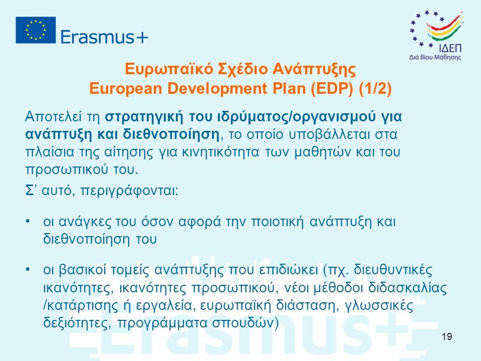 Ευρωπαϊκό Σχέδιο Ανάπτυξης European Development Plan (EDP) (1/2) Αποτελεί τη στρατηγική του ιδρύματος/οργανισμού για ανάπτυξη και διεθνοποίηση, το οποίο υποβάλλεται στα πλαίσια της αίτησης για κινητικότητα των μαθητών και του προσωπικού του.