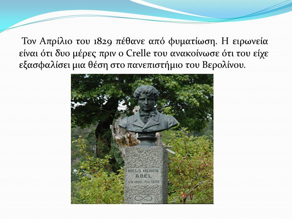 Τον Απρίλιο του 1829 πέθανε από φυματίωση. Η ειρωνεία είναι ότι δυο μέρες πριν ο Crelle του ανακοίνωσε ότι του είχε εξασφαλίσει μια θέση στο πανεπιστή