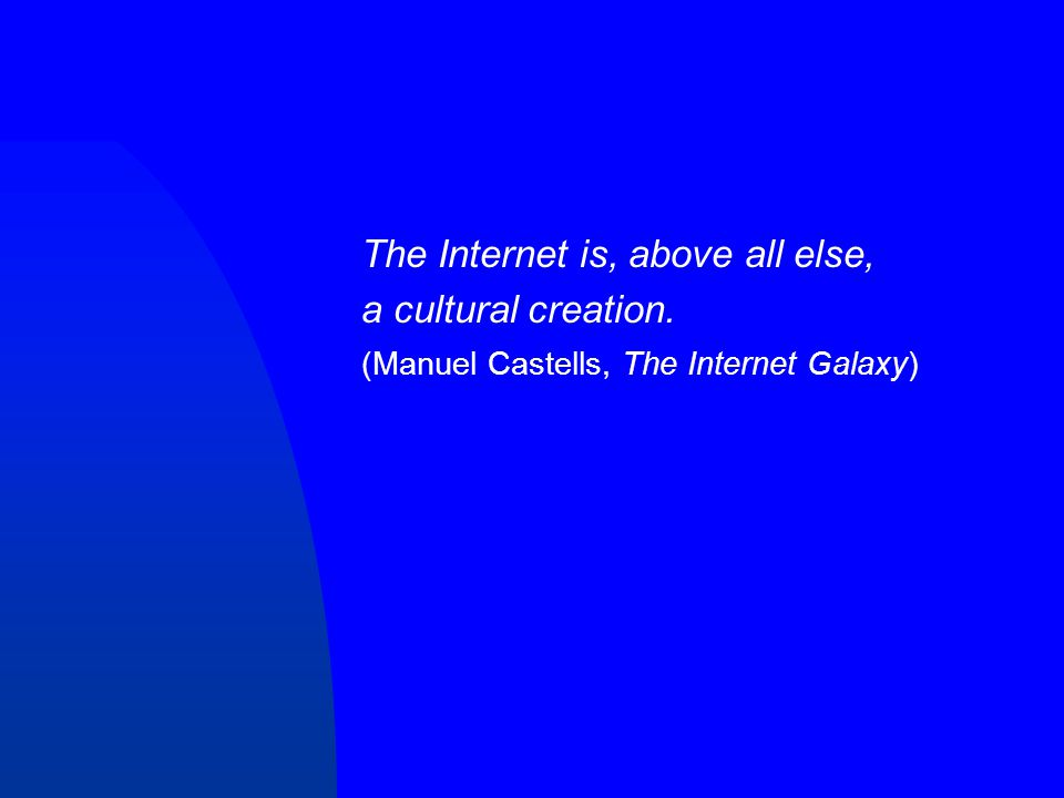 The Internet is, above all else, a cultural creation. (Manuel Castells, The Internet Galaxy)
