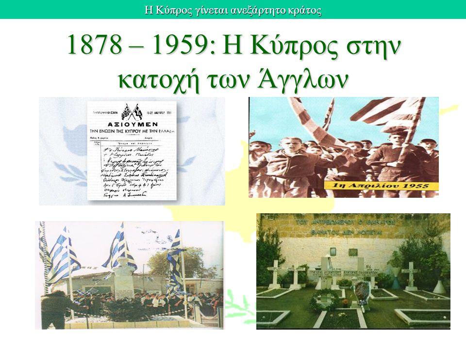 Η Κύπρος γίνεται ανεξάρτητο κράτος 1878 – 1959: Η Κύπρος στην κατοχή των Άγγλων