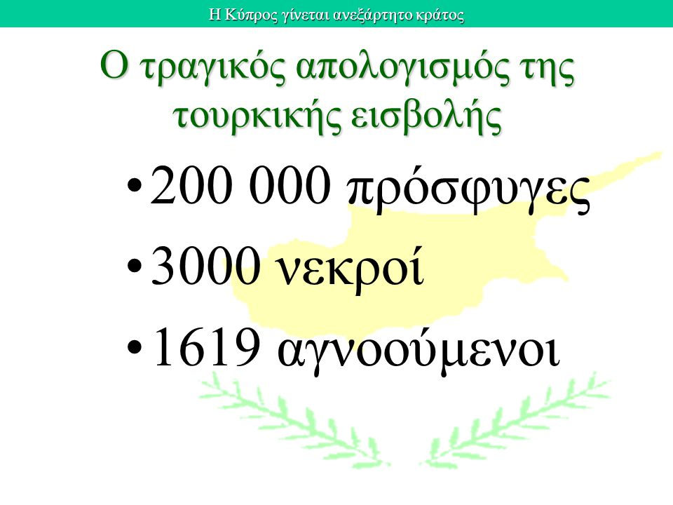 Η Κύπρος γίνεται ανεξάρτητο κράτος Ο τραγικός απολογισμός της τουρκικής εισβολής 200 000 πρόσφυγες 3000 νεκροί 1619 αγνοούμενοι