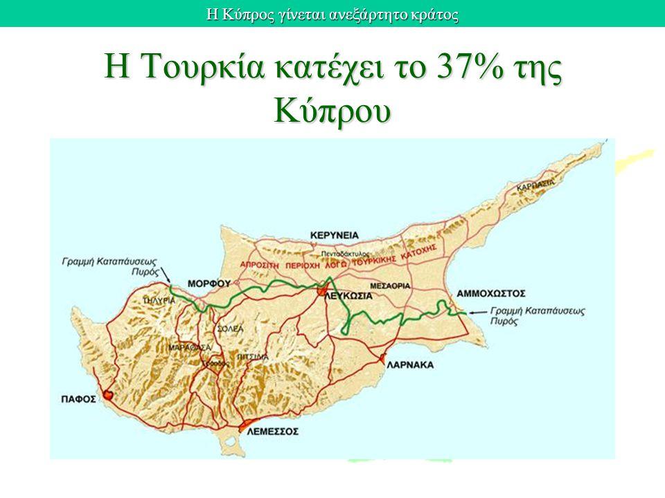 Η Κύπρος γίνεται ανεξάρτητο κράτος Η Τουρκία κατέχει το 37% της Κύπρου
