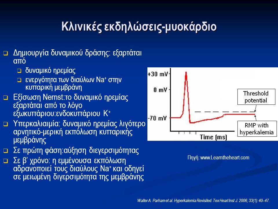 Κλινικές εκδηλώσεις-μυοκάρδιο   Δημιουργία δυναμικού δράσης: εξαρτάται από   δυναμικό ηρεμίας   ενεργότητα των διαύλων Na + στην κυτταρική μεμβράνη   Εξίσωση Nernst:το δυναμικό ηρεμίας εξαρτάται από το λόγο εξωκυττάριου:ενδοκυττάριου Κ +   Υπερκαλιαιμία: δυναμικό ηρεμίας λιγότερο αρνητικό-μερική εκπόλωση κυτταρικής μεμβράνης   Σε πρώτη φάση:αύξηση διεγερσιμότητας   Σε β' χρόνο: η εμμένουσα εκπόλωση αδρανοποιεί τους διαύλους Na + και οδηγεί σε μειωμένη διγερσιμότητα της μεμβράνης Πηγή: www.Learntheheart.com Walter A.