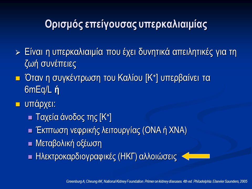 Ορισμός επείγουσας υπερκαλιαιμίας  Είναι η υπερκαλιαιμία που έχει δυνητικά απειλητικές για τη ζωή συνέπειες Όταν η συγκέντρωση του Καλίου [Κ + ] υπερβαίνει τα 6mEq/L ή Όταν η συγκέντρωση του Καλίου [Κ + ] υπερβαίνει τα 6mEq/L ή υπάρχει: υπάρχει: Ταχεία άνοδος της [Κ + ] Ταχεία άνοδος της [Κ + ] Έκπτωση νεφρικής λειτουργίας (ΟΝΑ ή ΧΝΑ) Έκπτωση νεφρικής λειτουργίας (ΟΝΑ ή ΧΝΑ) Μεταβολική οξέωση Μεταβολική οξέωση Ηλεκτροκαρδιογραφικές (ΗΚΓ) αλλοιώσεις Ηλεκτροκαρδιογραφικές (ΗΚΓ) αλλοιώσεις Greenburg A, Cheung AK; National Kidney Foundation.