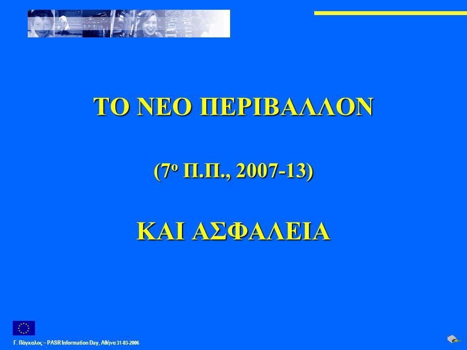 Γ. Πάγκαλος – PASR Ιnformation Day, Αθήνα 31-03-2006 ΤΟ ΝEΟ ΠΕΡΙΒΑΛΛΟΝ (7 ο Π.Π., 2007-13) ΚΑΙ ΑΣΦΑΛΕΙΑ