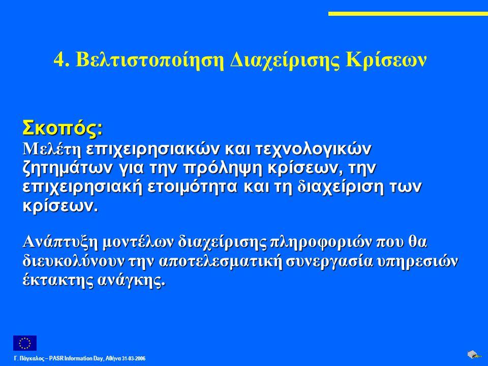 Γ. Πάγκαλος – PASR Ιnformation Day, Αθήνα 31-03-2006 4. Βελτιστοποίηση Διαχείρισης Κρίσεων Σκοπός: Μελέτη επιχειρησιακών και τεχνολογικών ζητημάτων γι
