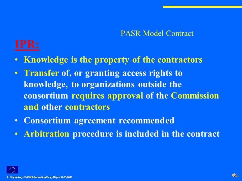 Γ. Πάγκαλος – PASR Ιnformation Day, Αθήνα 31-03-2006 PASR Model Contract IPR: Knowledge is the property of the contractors Transfer of, or granting ac