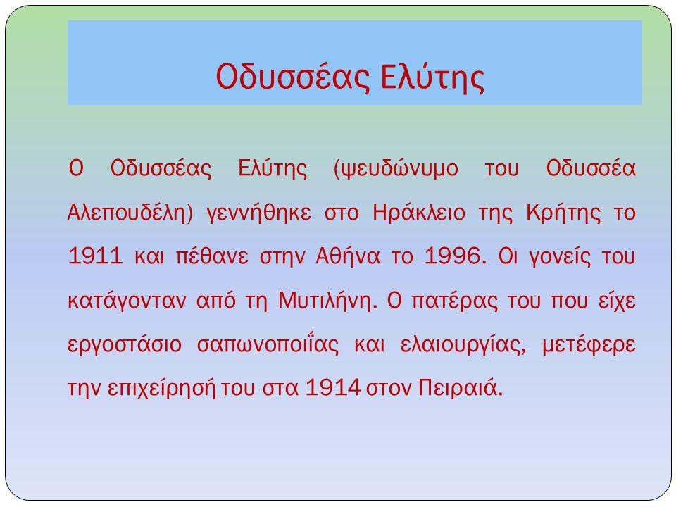 Οδυσσέας Ελύτης Ο Οδυσσέας Ελύτης (ψευδώνυμο του Οδυσσέα Αλεπουδέλη) γεννήθηκε στο Ηράκλειο της Κρήτης το 1911 και πέθανε στην Αθήνα το 1996. Οι γονεί